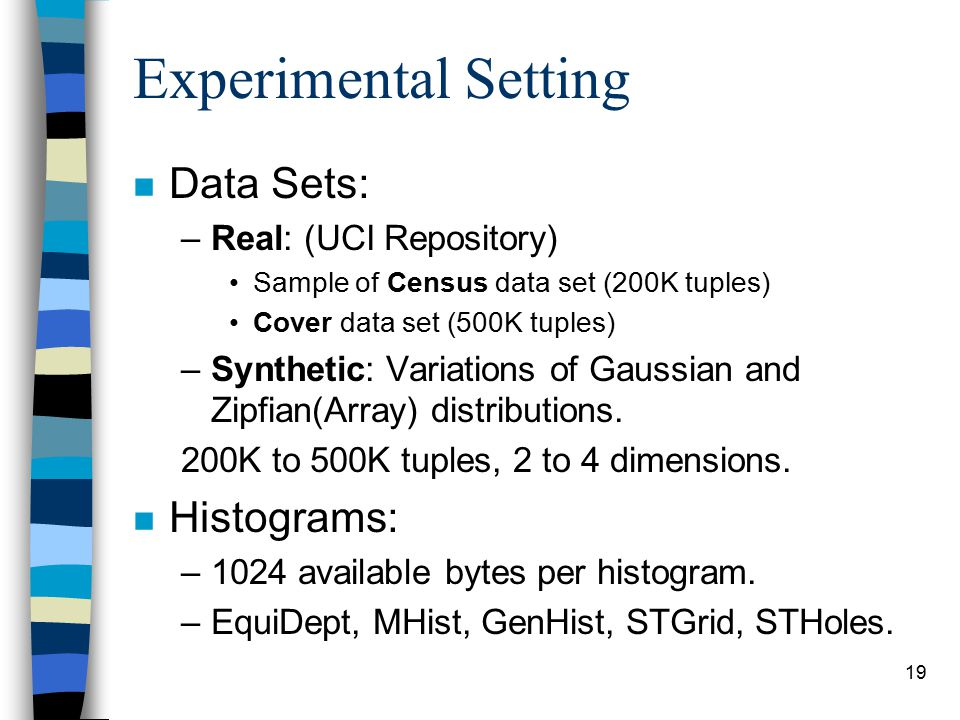 19 Experimental Setting n Data Sets: –Real: (UCI Repository) Sample of Census data set (200K tuples) Cover data set (500K tuples) –Synthetic: Variatio
