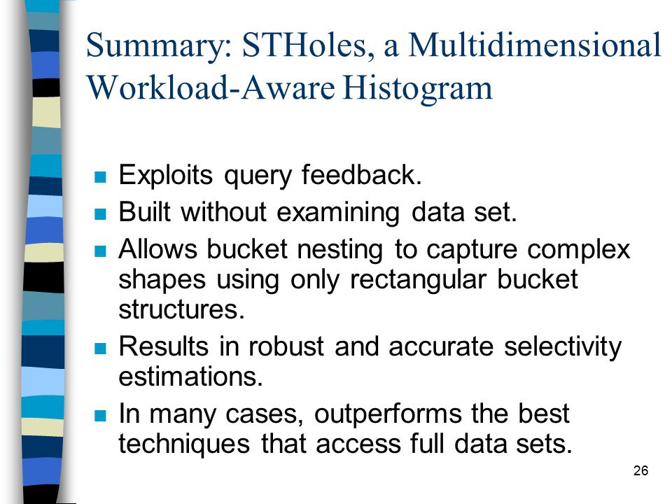 26 Summary: STHoles, a Multidimensional Workload-Aware Histogram n Exploits query feedback. n Built without examining data set. n Allows bucket nestin