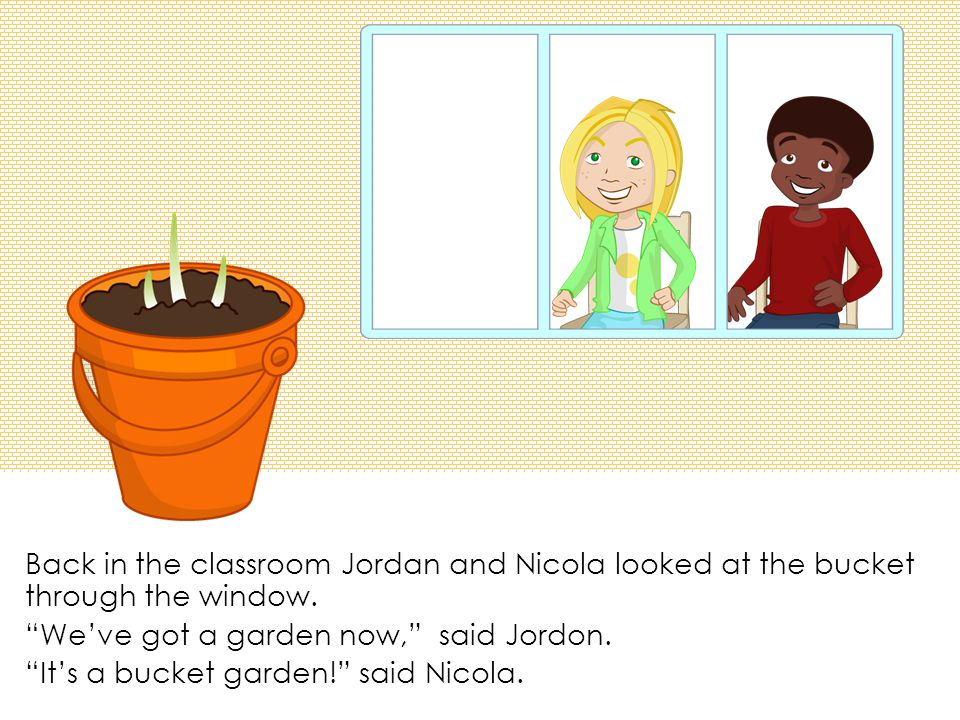 Back in the classroom Jordan and Nicola looked at the bucket through the window.