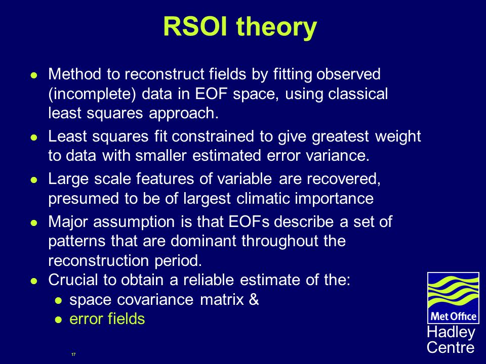 17 Hadley Centre RSOI theory Method to reconstruct fields by fitting observed (incomplete) data in EOF space, using classical least squares approach.