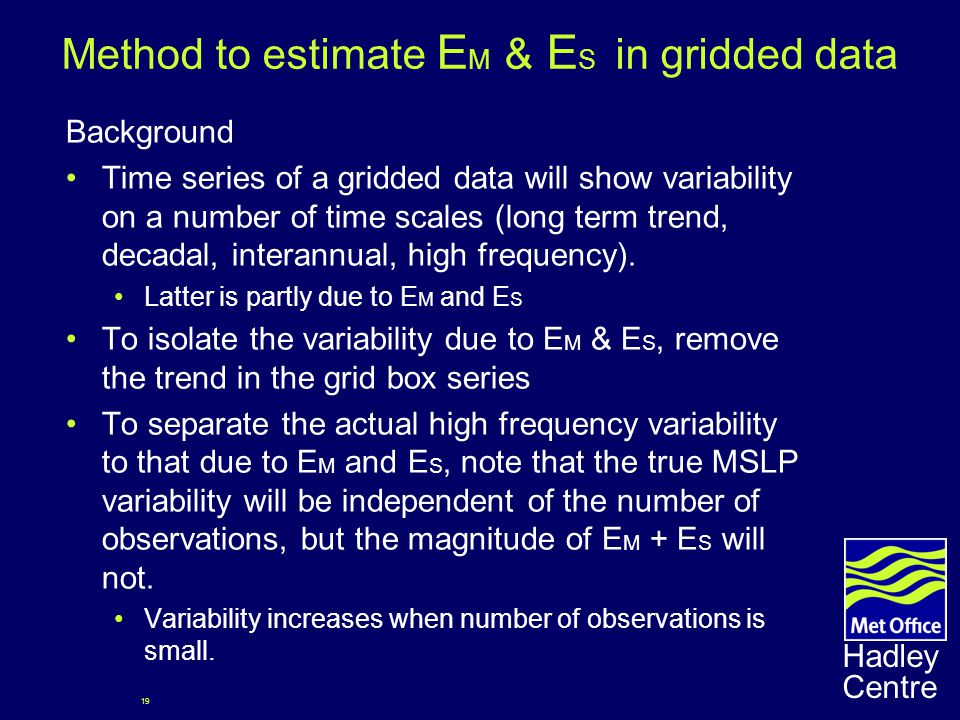 19 Hadley Centre Method to estimate E M & E S in gridded data Background Time series of a gridded data will show variability on a number of time scales (long term trend, decadal, interannual, high frequency).