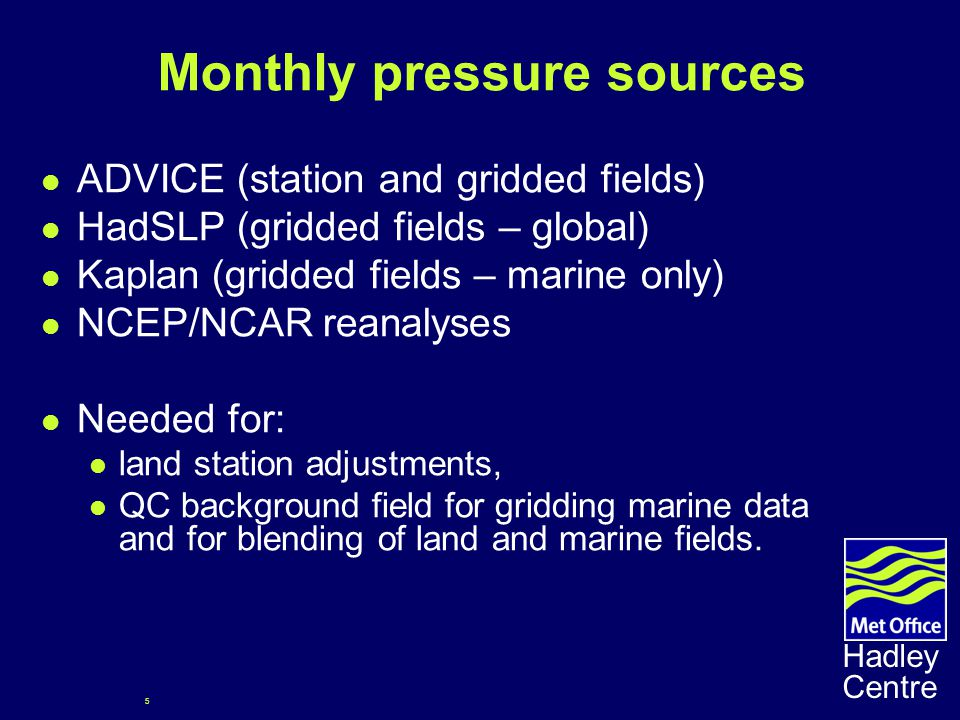 5 Hadley Centre Monthly pressure sources ADVICE (station and gridded fields) HadSLP (gridded fields – global) Kaplan (gridded fields – marine only) NCEP/NCAR reanalyses Needed for: land station adjustments, QC background field for gridding marine data and for blending of land and marine fields.