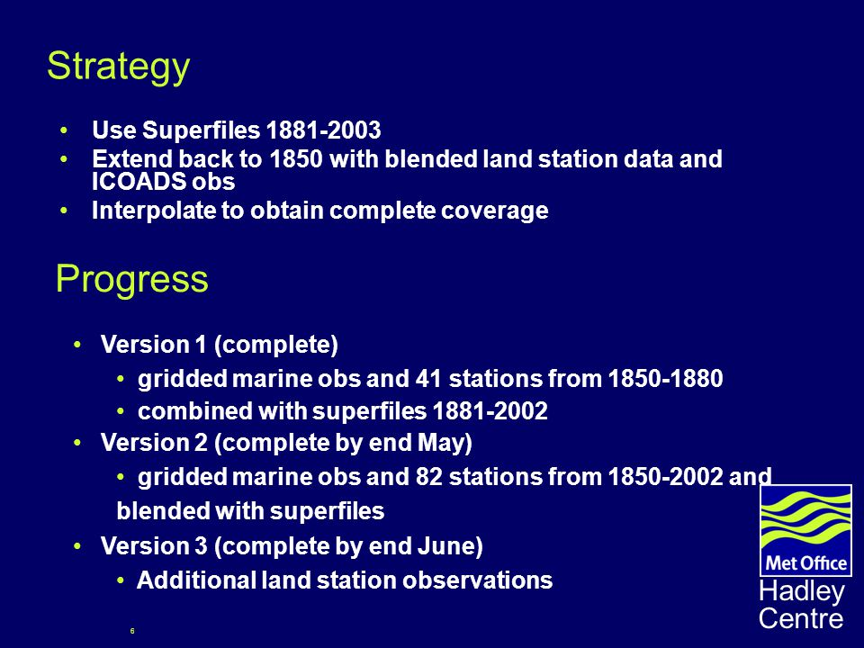 6 Hadley Centre Strategy Use Superfiles 1881-2003 Extend back to 1850 with blended land station data and ICOADS obs Interpolate to obtain complete coverage Version 1 (complete) gridded marine obs and 41 stations from 1850-1880 combined with superfiles 1881-2002 Version 2 (complete by end May) gridded marine obs and 82 stations from 1850-2002 and blended with superfiles Version 3 (complete by end June) Additional land station observations Progress