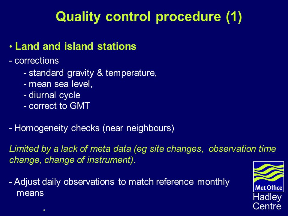 8 Hadley Centre Quality control procedure (1) Land and island stations - corrections - standard gravity & temperature, - mean sea level, - diurnal cycle - correct to GMT - Homogeneity checks (near neighbours) Limited by a lack of meta data (eg site changes, observation time change, change of instrument).