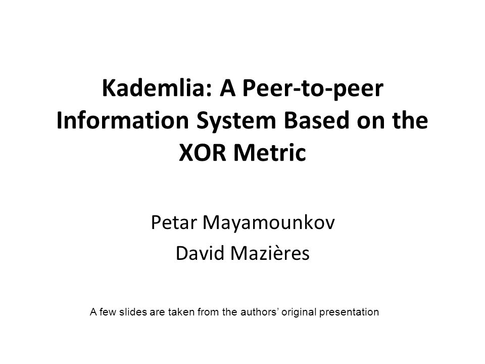 Kademlia: A Peer-to-peer Information System Based on the XOR Metric Petar Mayamounkov David Mazières A few slides are taken from the authors' original