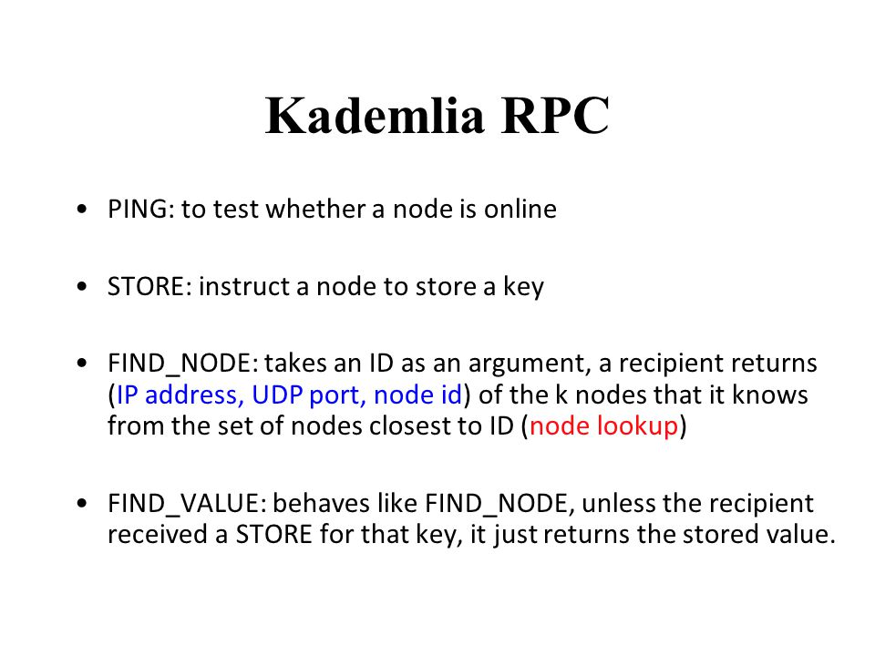 Kademlia RPC PING: to test whether a node is online STORE: instruct a node to store a key FIND_NODE: takes an ID as an argument, a recipient returns (