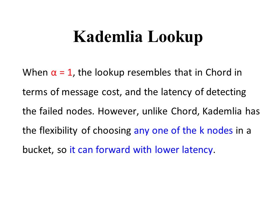 Kademlia Lookup When α = 1, the lookup resembles that in Chord in terms of message cost, and the latency of detecting the failed nodes.
