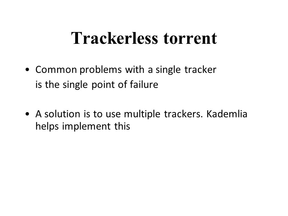 Trackerless torrent Common problems with a single tracker is the single point of failure A solution is to use multiple trackers.