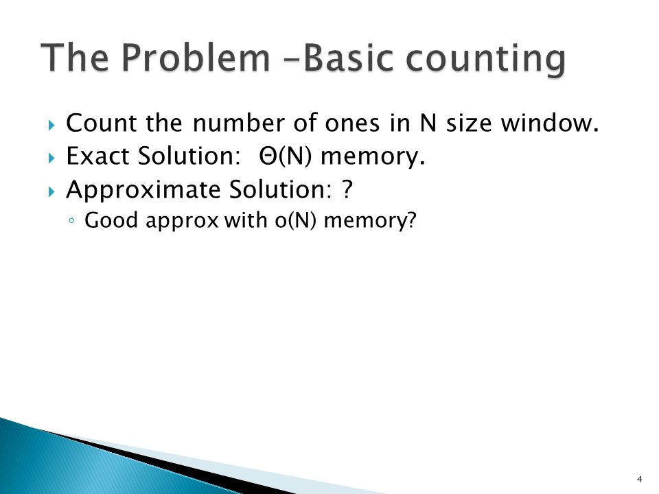  Count the number of ones in N size window.  Exact Solution: Θ(N) memory.