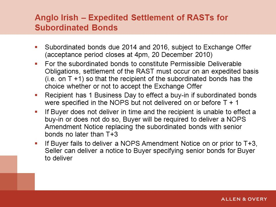 Anglo Irish – Expedited Settlement of RASTs for Subordinated Bonds  Subordinated bonds due 2014 and 2016, subject to Exchange Offer (acceptance period closes at 4pm, 20 December 2010)  For the subordinated bonds to constitute Permissible Deliverable Obligations, settlement of the RAST must occur on an expedited basis (i.e.