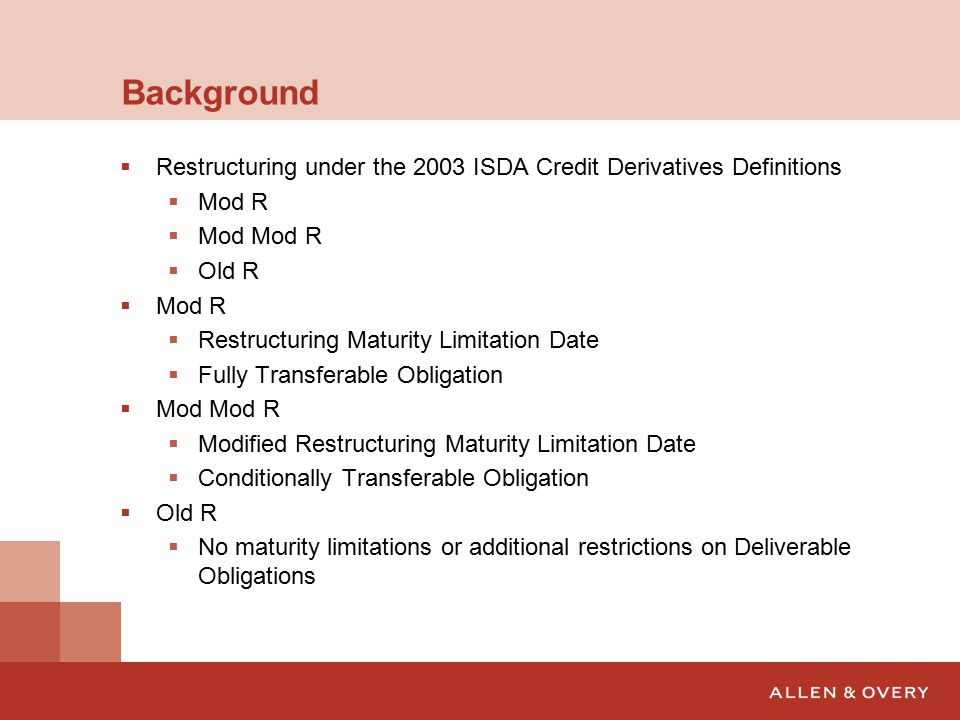 Background  Restructuring under the 2003 ISDA Credit Derivatives Definitions  Mod R  Mod Mod R  Old R  Mod R  Restructuring Maturity Limitation Date  Fully Transferable Obligation  Mod Mod R  Modified Restructuring Maturity Limitation Date  Conditionally Transferable Obligation  Old R  No maturity limitations or additional restrictions on Deliverable Obligations