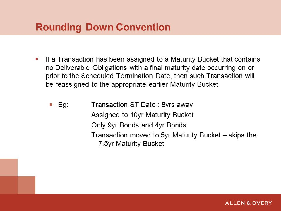 Rounding Down Convention  If a Transaction has been assigned to a Maturity Bucket that contains no Deliverable Obligations with a final maturity date occurring on or prior to the Scheduled Termination Date, then such Transaction will be reassigned to the appropriate earlier Maturity Bucket  Eg:Transaction ST Date : 8yrs away Assigned to 10yr Maturity Bucket Only 9yr Bonds and 4yr Bonds Transaction moved to 5yr Maturity Bucket – skips the 7.5yr Maturity Bucket