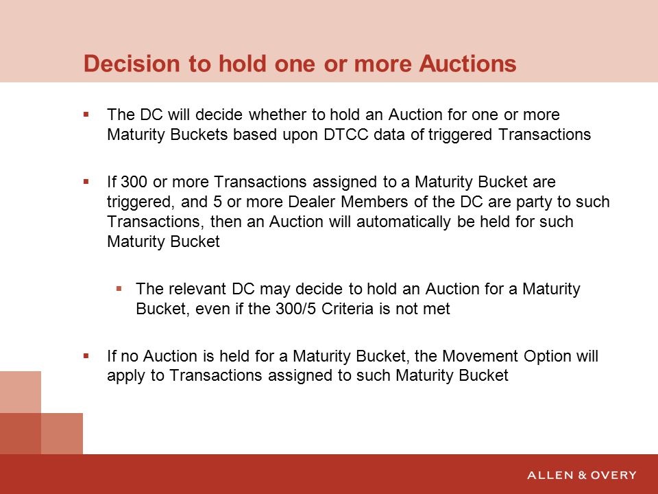 Decision to hold one or more Auctions  The DC will decide whether to hold an Auction for one or more Maturity Buckets based upon DTCC data of triggered Transactions  If 300 or more Transactions assigned to a Maturity Bucket are triggered, and 5 or more Dealer Members of the DC are party to such Transactions, then an Auction will automatically be held for such Maturity Bucket  The relevant DC may decide to hold an Auction for a Maturity Bucket, even if the 300/5 Criteria is not met  If no Auction is held for a Maturity Bucket, the Movement Option will apply to Transactions assigned to such Maturity Bucket