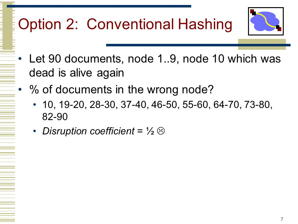 8 Consistent Hash view = subset of all hash buckets that are visible Desired features Balanced – in any one view, load is equal across buckets Smoothness – little impact on hash bucket contents when buckets are added/removed Spread – small set of hash buckets that may hold an object regardless of views Load – across all views # of objects assigned to hash bucket is small