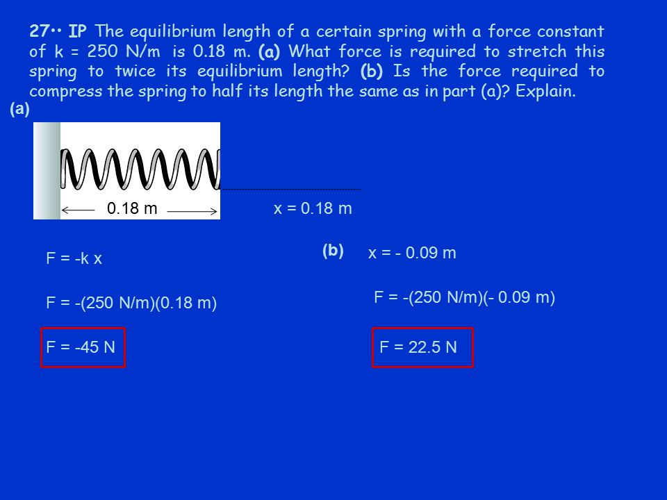27 IP The equilibrium length of a certain spring with a force constant of k = 250 N/m is 0.18 m. (a) What force is required to stretch this spring to