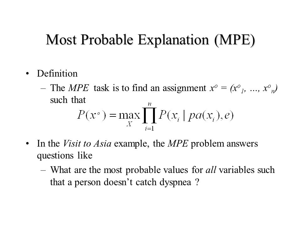 Most Probable Explanation (MPE) Definition –The MPE task is to find an assignment x o = (x o 1, …, x o n ) such that In the Visit to Asia example, the MPE problem answers questions like –What are the most probable values for all variables such that a person doesn't catch dyspnea