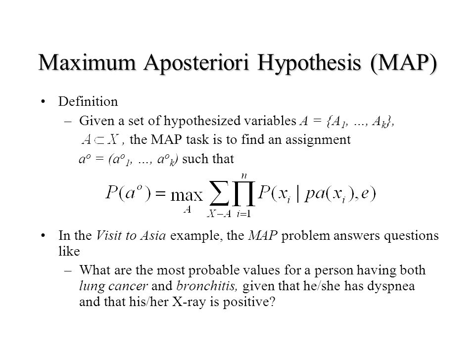 Maximum Aposteriori Hypothesis (MAP) Definition –Given a set of hypothesized variables A = {A 1, …, A k },, the MAP task is to find an assignment a o = (a o 1, …, a o k ) such that In the Visit to Asia example, the MAP problem answers questions like –What are the most probable values for a person having both lung cancer and bronchitis, given that he/she has dyspnea and that his/her X-ray is positive