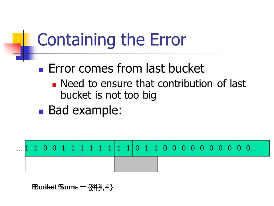 Containing the Error Error comes from last bucket Need to ensure that contribution of last bucket is not too big Bad example: … 1 1 0 0 1 1 1 1 1 1 1 1 0 1 1 0 0 0 0 0 0 0 0 0 0… Bucket Sums = {4,4,4}Bucket Sums = {4}