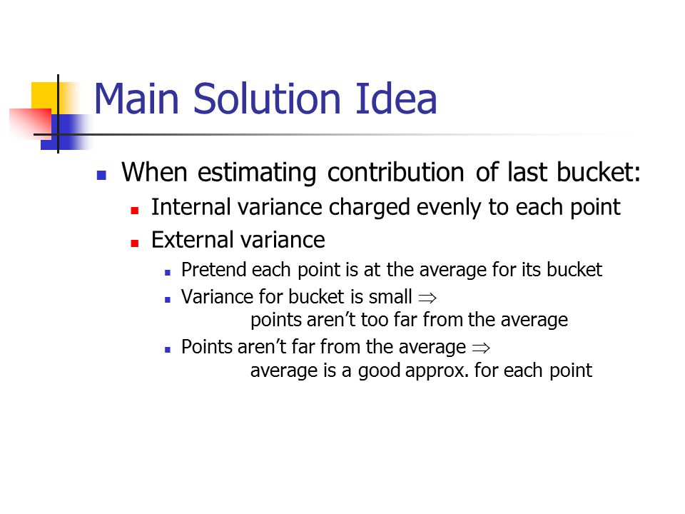 Main Solution Idea When estimating contribution of last bucket: Internal variance charged evenly to each point External variance Pretend each point is at the average for its bucket Variance for bucket is small  points aren't too far from the average Points aren't far from the average  average is a good approx.
