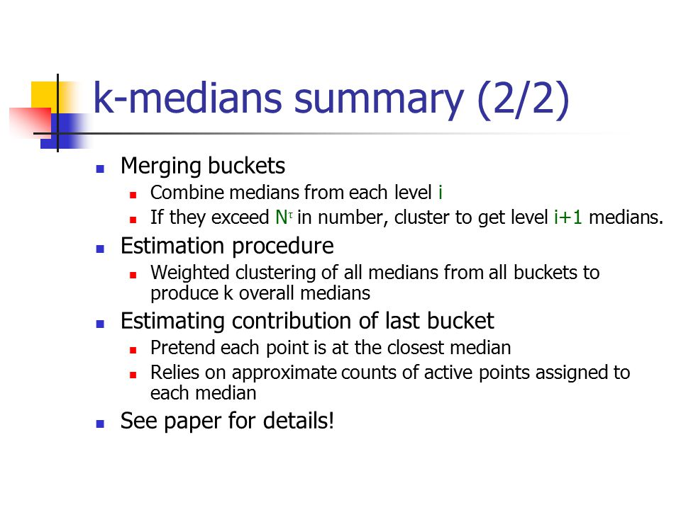 k-medians summary (2/2) Merging buckets Combine medians from each level i If they exceed N τ in number, cluster to get level i+1 medians.