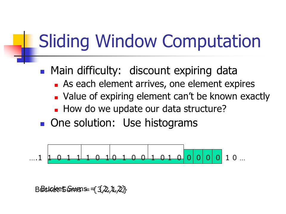 Sliding Window Computation Main difficulty: discount expiring data As each element arrives, one element expires Value of expiring element can't be known exactly How do we update our data structure.