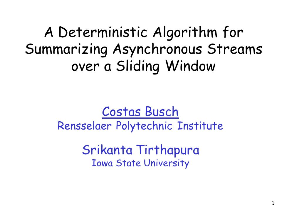 1 A Deterministic Algorithm for Summarizing Asynchronous Streams over a Sliding Window Costas Busch Rensselaer Polytechnic Institute Srikanta Tirthapu