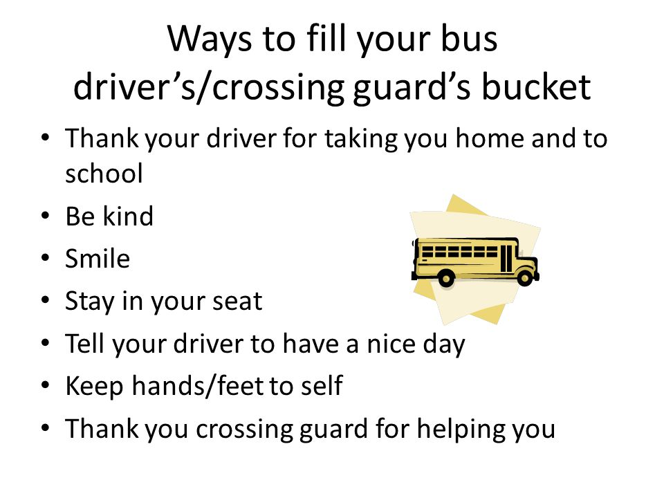 Ways to fill your bus driver's/crossing guard's bucket Thank your driver for taking you home and to school Be kind Smile Stay in your seat Tell your d