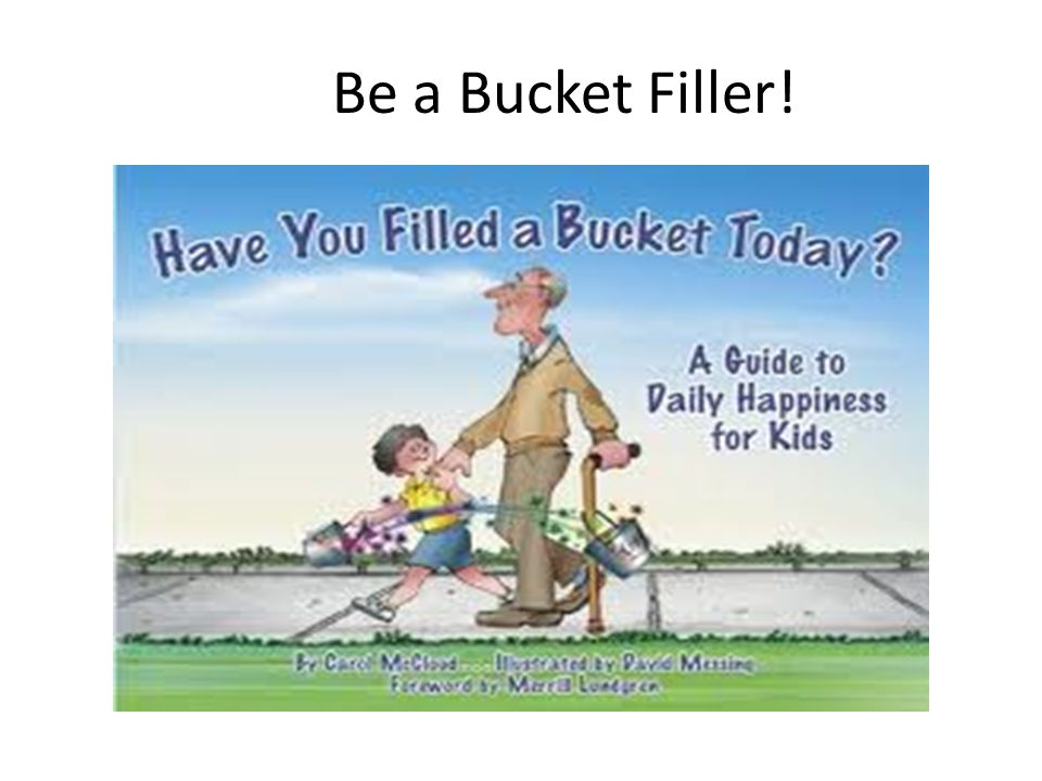 Buckets Everyone has an invisible bucket.Our bucket holds our good thoughts and feelings.