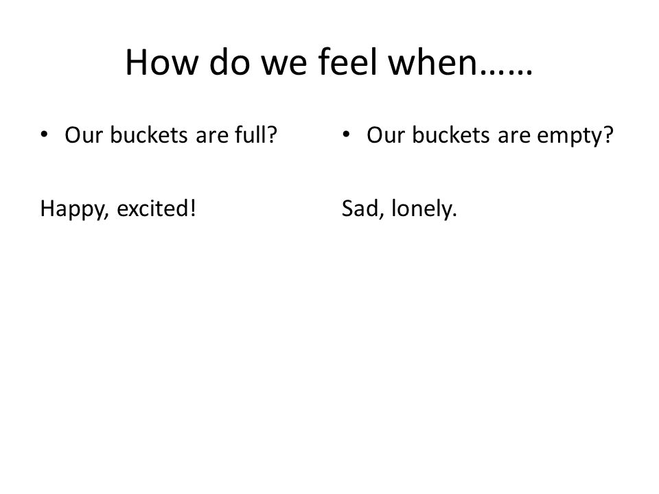 How do we feel when…… Our buckets are full? Happy, excited! Our buckets are empty? Sad, lonely.