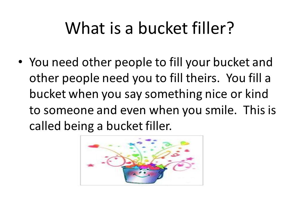 What is a bucket filler? You need other people to fill your bucket and other people need you to fill theirs. You fill a bucket when you say something