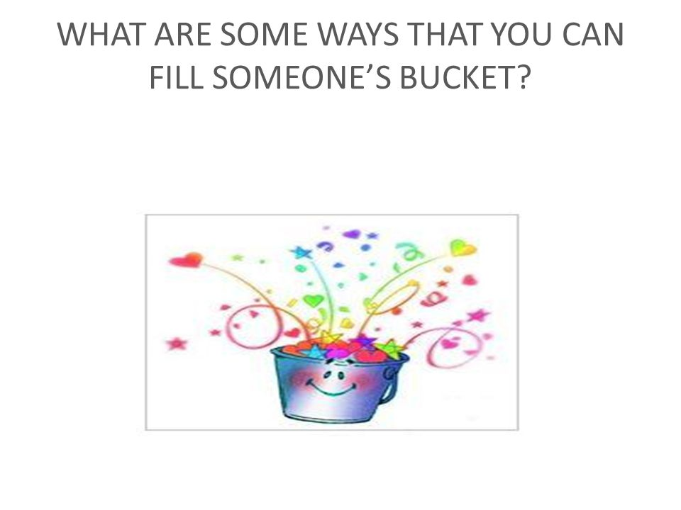 WHAT ARE SOME WAYS THAT YOU CAN FILL SOMEONE'S BUCKET?