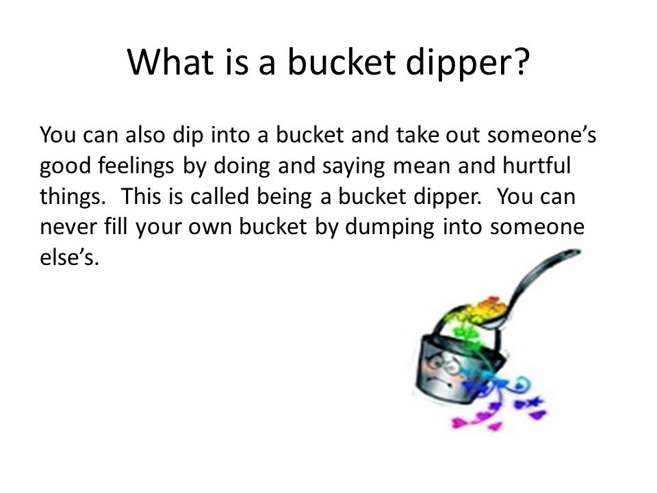 Bucket Filling Ideas Give a high five (gently) Listen when someone else is talking Make a gift Give a compliment Invite someone to play with you Smile Thank someone Say hello