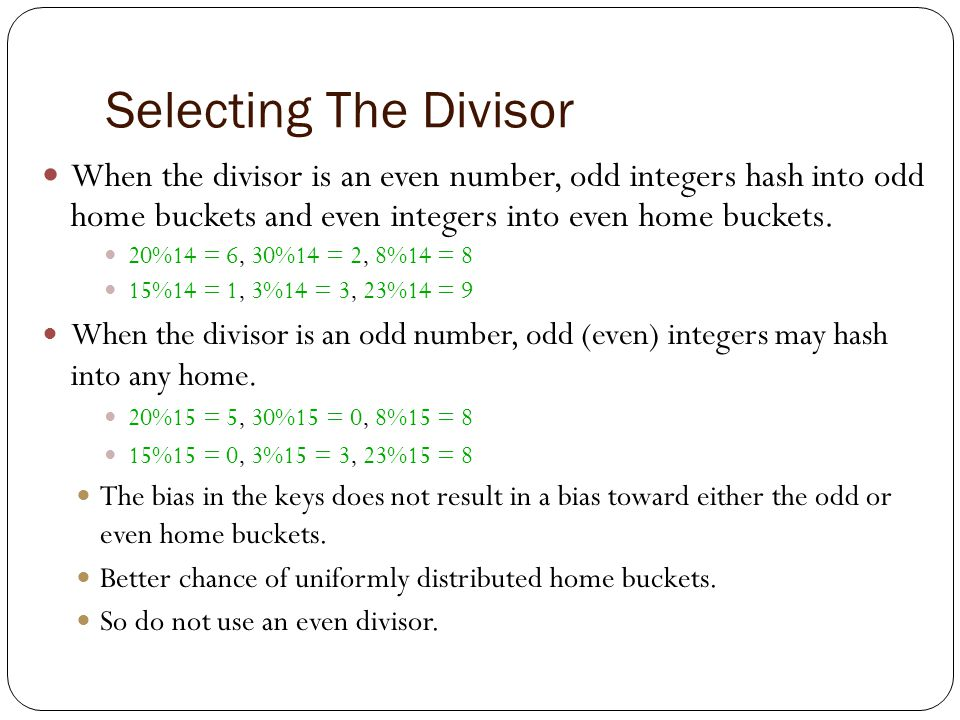 Division The most widely used hash function The key k is divided by some number D, and the remainder is used as the bucket address.