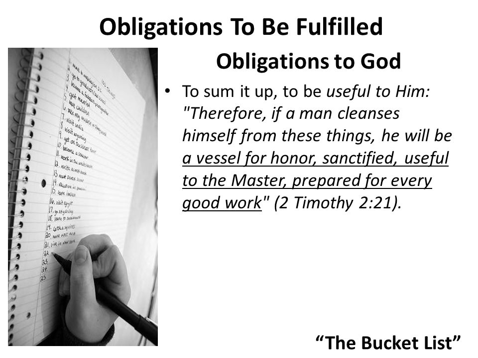 The Bucket List Obligations To Be Fulfilled Obligations to God To sum it up, to be useful to Him: Therefore, if a man cleanses himself from these things, he will be a vessel for honor, sanctified, useful to the Master, prepared for every good work (2 Timothy 2:21).