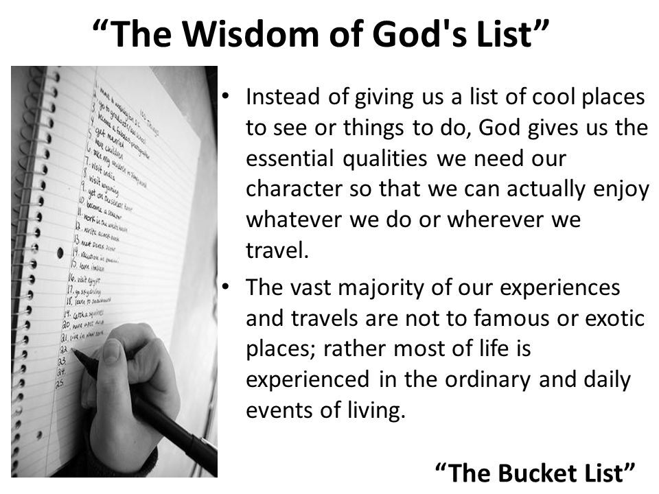The Bucket List The Wisdom of God s List Instead of giving us a list of cool places to see or things to do, God gives us the essential qualities we need our character so that we can actually enjoy whatever we do or wherever we travel.