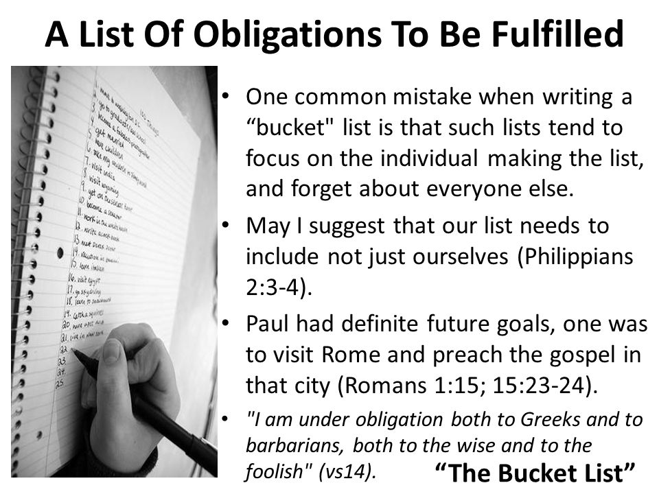 The Bucket List A List Of Obligations To Be Fulfilled One common mistake when writing a bucket list is that such lists tend to focus on the individual making the list, and forget about everyone else.