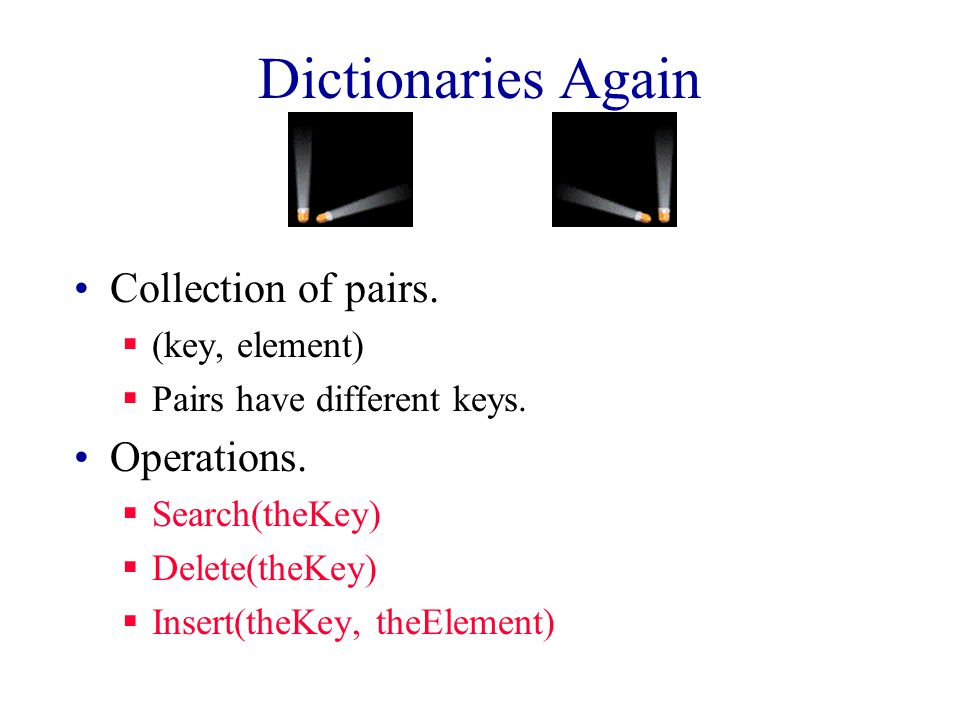 Dictionaries Again Collection of pairs.  (key, element)  Pairs have different keys.