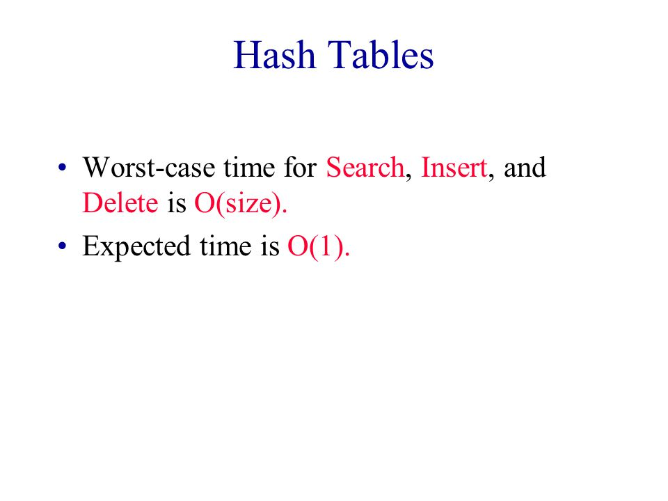 Hash Tables Worst-case time for Search, Insert, and Delete is O(size). Expected time is O(1).