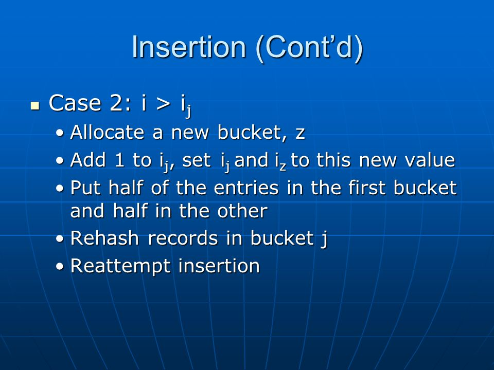 Insertion (Cont'd) Case 2: i > i j Case 2: i > i j Allocate a new bucket, zAllocate a new bucket, z Add 1 to i j, set i j and i z to this new valueAdd 1 to i j, set i j and i z to this new value Put half of the entries in the first bucket and half in the otherPut half of the entries in the first bucket and half in the other Rehash records in bucket jRehash records in bucket j Reattempt insertionReattempt insertion