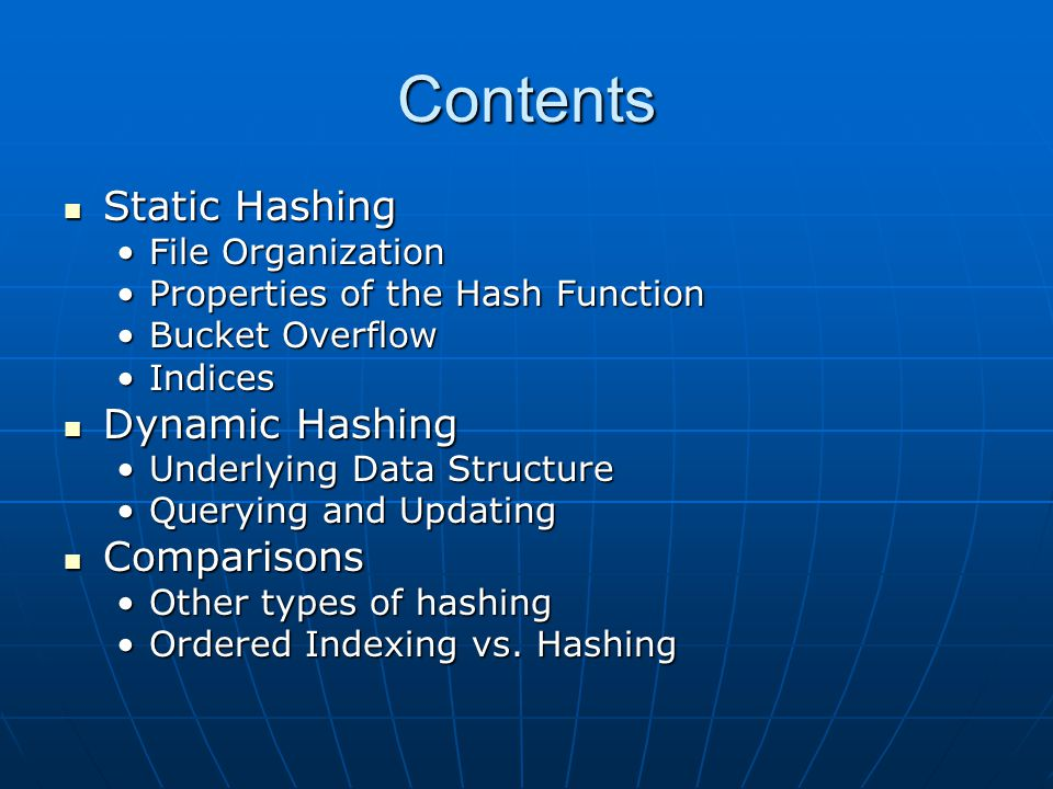 Contents Static Hashing Static Hashing File OrganizationFile Organization Properties of the Hash FunctionProperties of the Hash Function Bucket OverflowBucket Overflow IndicesIndices Dynamic Hashing Dynamic Hashing Underlying Data StructureUnderlying Data Structure Querying and UpdatingQuerying and Updating Comparisons Comparisons Other types of hashingOther types of hashing Ordered Indexing vs.