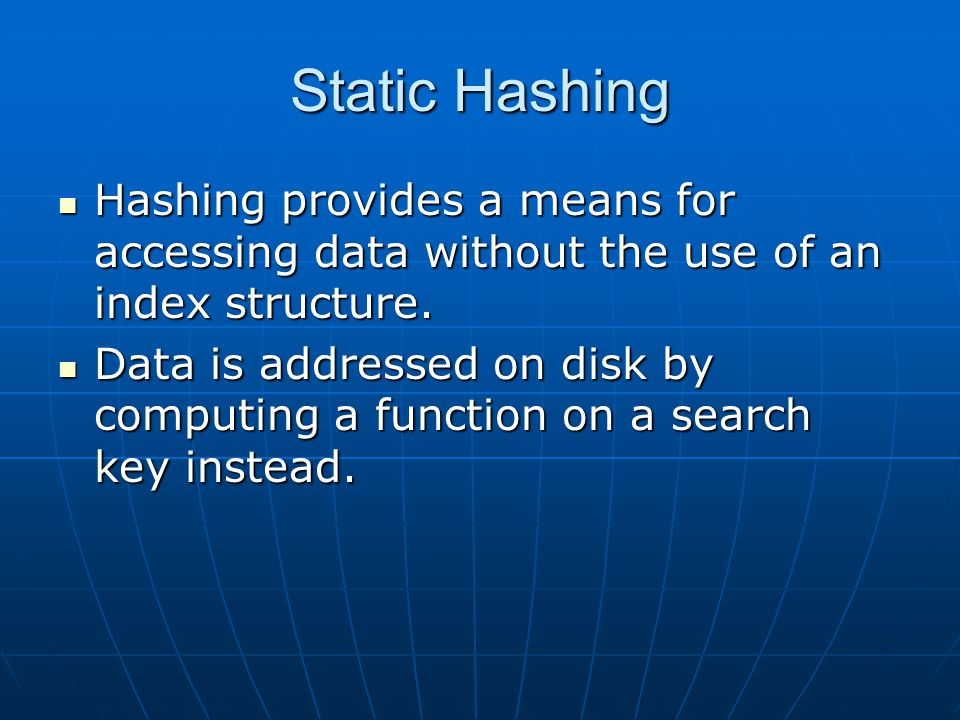 Static Hashing Hashing provides a means for accessing data without the use of an index structure.