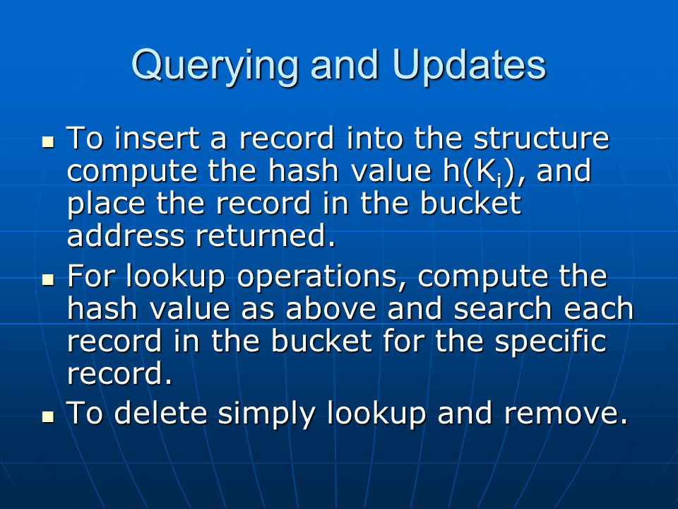 Querying and Updates To insert a record into the structure compute the hash value h(K i ), and place the record in the bucket address returned.