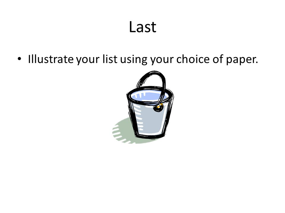 Last Illustrate your list using your choice of paper.