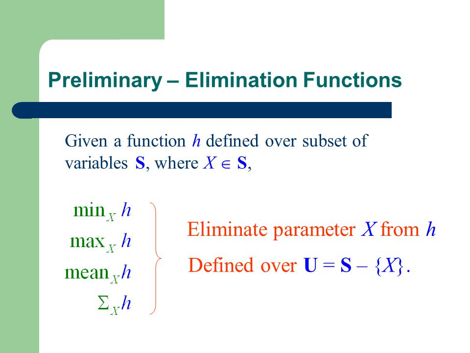Preliminary – Elimination Functions Given a function h defined over subset of variables S, where X  S, Eliminate parameter X from h Defined over U = S – {X}.