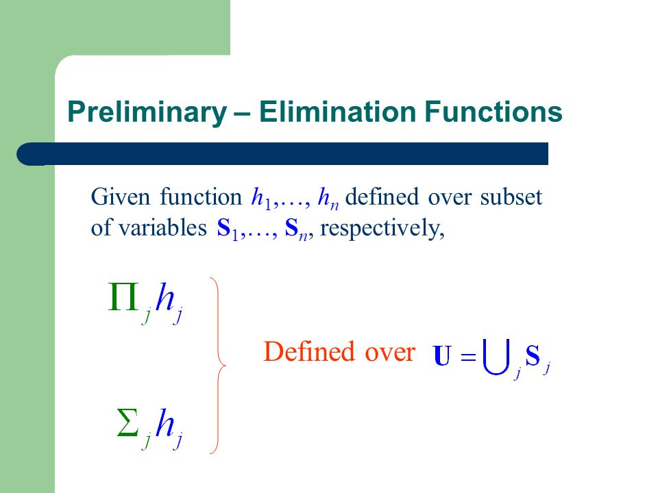 Preliminary – Elimination Functions Given function h 1,…, h n defined over subset of variables S 1,…, S n, respectively, Defined over