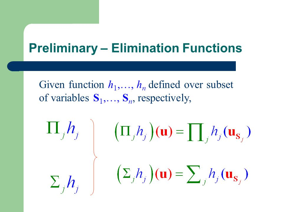 Preliminary – Elimination Functions Given function h 1,…, h n defined over subset of variables S 1,…, S n, respectively,