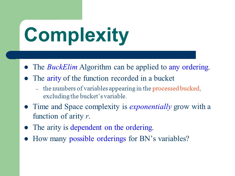 Complexity The BuckElim Algorithm can be applied to any ordering. The arity of the function recorded in a bucket – the numbers of variables appearing