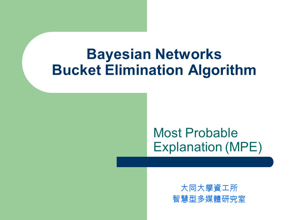 Bayesian Networks Bucket Elimination Algorithm Most Probable Explanation (MPE) 大同大學資工所 智慧型多媒體研究室
