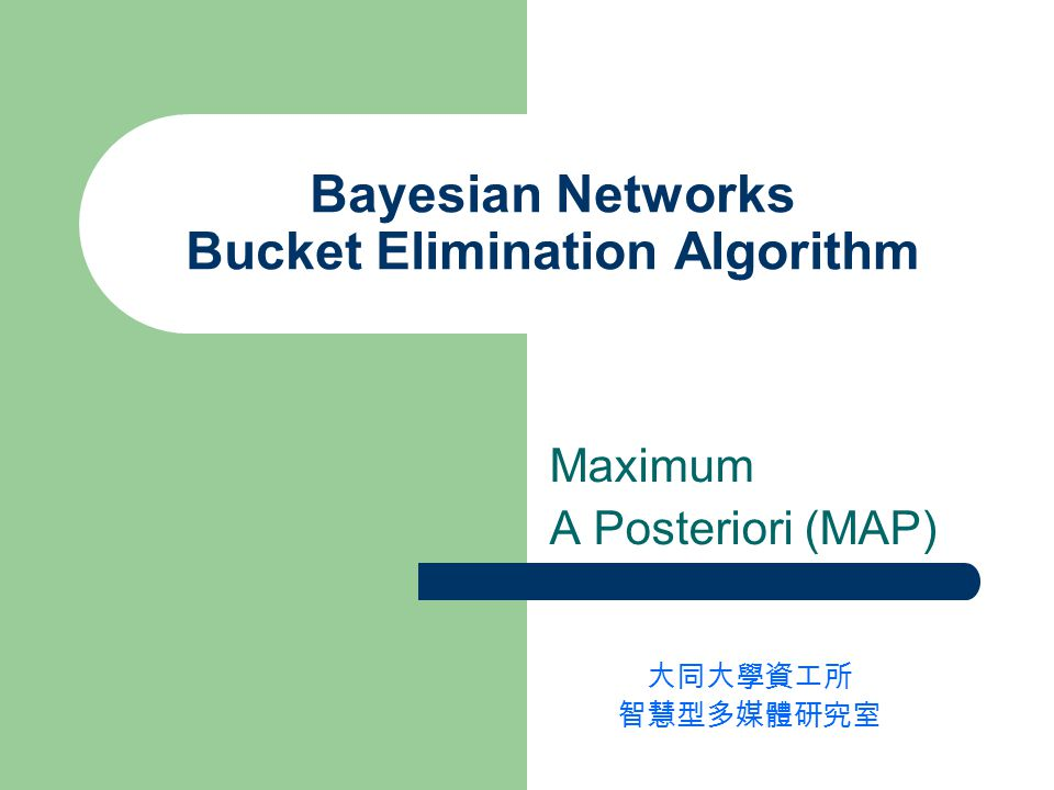 Bayesian Networks Bucket Elimination Algorithm Maximum A Posteriori (MAP) 大同大學資工所 智慧型多媒體研究室
