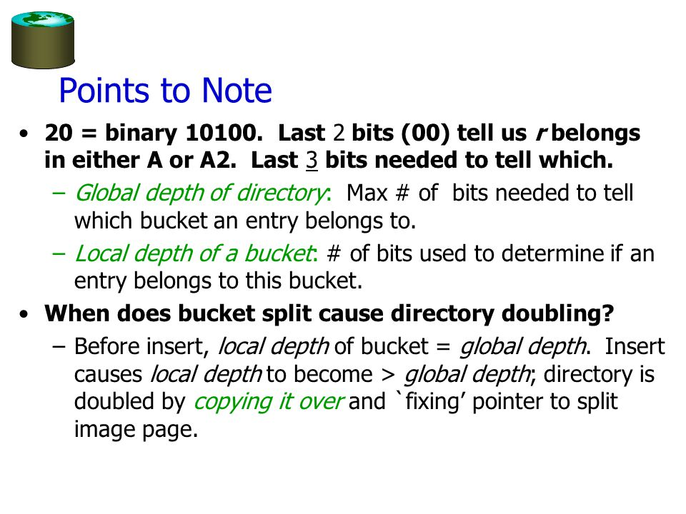 Points to Note 20 = binary 10100. Last 2 bits (00) tell us r belongs in either A or A2. Last 3 bits needed to tell which. –Global depth of directory: